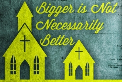Bigger-Is-Not-Necessarily-Better-3-Reasons-Im-Convinced-God-Most-Often-Builds-His-Church-Small_1732_245x169